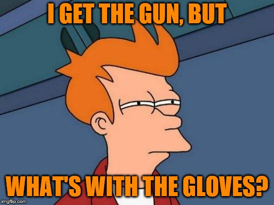 Futurama Fry Meme | I GET THE GUN, BUT WHAT'S WITH THE GLOVES? | image tagged in memes,futurama fry | made w/ Imgflip meme maker