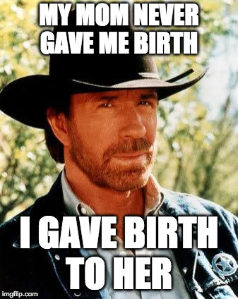 Chuck Norris Meme | MY MOM NEVER GAVE ME BIRTH I GAVE BIRTH TO HER | image tagged in memes,chuck norris | made w/ Imgflip meme maker