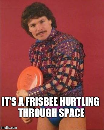 Frisbee queer | IT'S A FRISBEE HURTLING THROUGH SPACE | image tagged in frisbee queer | made w/ Imgflip meme maker