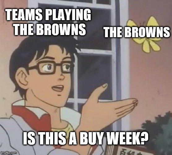 Is This A Pigeon Meme | TEAMS PLAYING THE BROWNS THE BROWNS IS THIS A BUY WEEK? | image tagged in memes,is this a pigeon | made w/ Imgflip meme maker