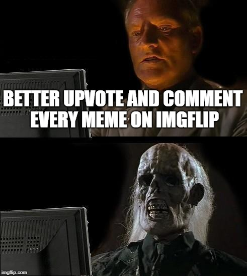Ill Just Wait Here Meme | BETTER UPVOTE AND COMMENT EVERY MEME ON IMGFLIP | image tagged in memes,ill just wait here | made w/ Imgflip meme maker