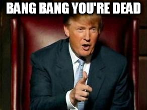 Donald Trump | BANG BANG YOU'RE DEAD | image tagged in donald trump | made w/ Imgflip meme maker