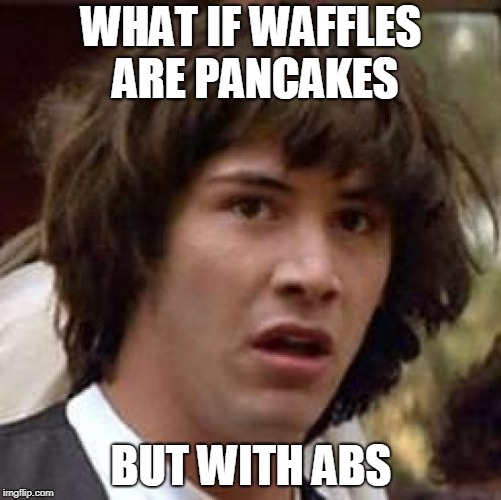 Conspiracy Keanu | WHAT IF WAFFLES ARE PANCAKES BUT WITH ABS | image tagged in memes,conspiracy keanu | made w/ Imgflip meme maker