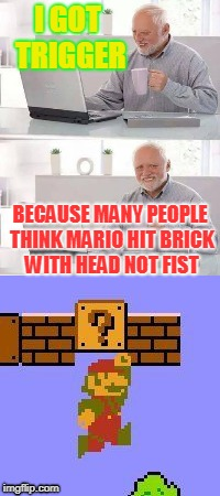 I GOT TRIGGER BECAUSE MANY PEOPLE THINK MARIO HIT BRICK WITH HEAD NOT FIST | image tagged in mario,logic,obey,trigger,stopbeasmartass | made w/ Imgflip meme maker