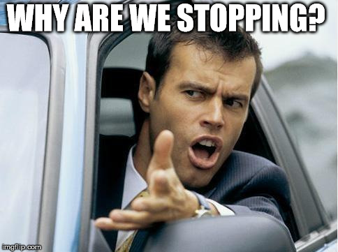 WHY ARE WE STOPPING? | made w/ Imgflip meme maker
