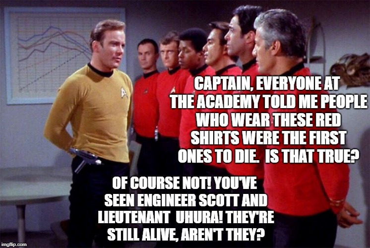 Red shirts | CAPTAIN, EVERYONE AT THE ACADEMY TOLD ME PEOPLE WHO WEAR THESE RED SHIRTS WERE THE FIRST ONES TO DIE.  IS THAT TRUE? OF COURSE NOT! YOU'VE S | image tagged in red shirts | made w/ Imgflip meme maker