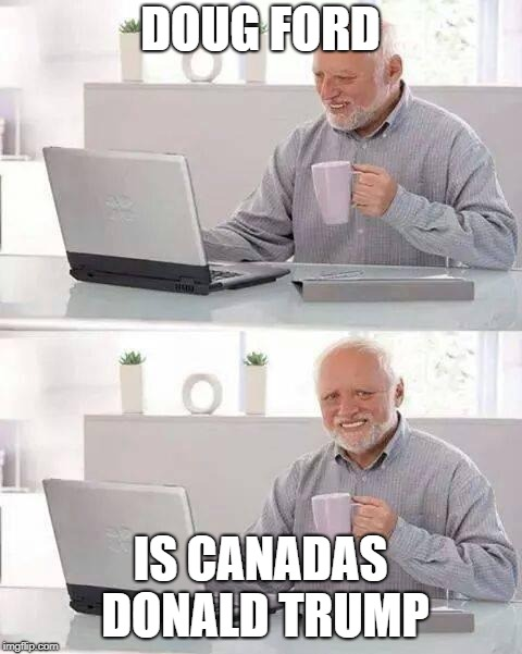 Hide the Pain Harold Meme | DOUG FORD IS CANADAS DONALD TRUMP | image tagged in memes,hide the pain harold | made w/ Imgflip meme maker