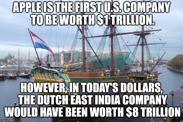 I guess Apple has a way to go yet. | APPLE IS THE FIRST U.S. COMPANY TO BE WORTH $1 TRILLION. HOWEVER, IN TODAY'S DOLLARS, THE DUTCH EAST INDIA COMPANY WOULD HAVE BEEN WORTH $8  | image tagged in sailing ship | made w/ Imgflip meme maker