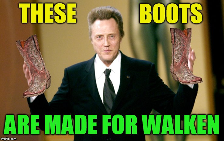 THESE ARE MADE FOR WALKEN BOOTS | made w/ Imgflip meme maker