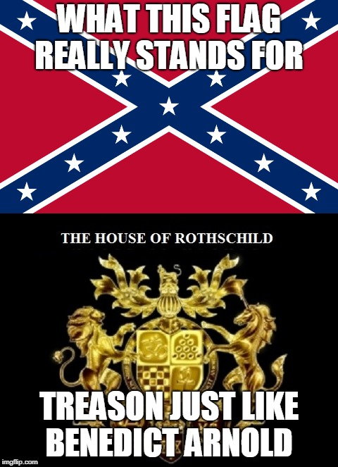 WHAT THIS FLAG REALLY STANDS FOR TREASON JUST LIKE BENEDICT ARNOLD | image tagged in nazis southern traitors alt right zionists neoliberal centrists | made w/ Imgflip meme maker