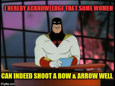 Space ghost announcement | I HEREBY ACKNOWLEDGE THAT SOME WOMEN CAN INDEED SHOOT A BOW & ARROW WELL | image tagged in space ghost announcement | made w/ Imgflip meme maker