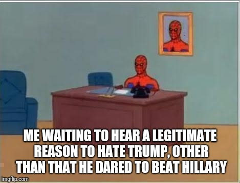 Spider man at his desk | ME WAITING TO HEAR A LEGITIMATE REASON TO HATE TRUMP, OTHER THAN THAT HE DARED TO BEAT HILLARY | image tagged in spider man at his desk | made w/ Imgflip meme maker