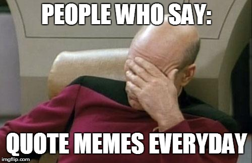 Captain Picard Facepalm Meme | PEOPLE WHO SAY: QUOTE MEMES EVERYDAY | image tagged in memes,captain picard facepalm | made w/ Imgflip meme maker