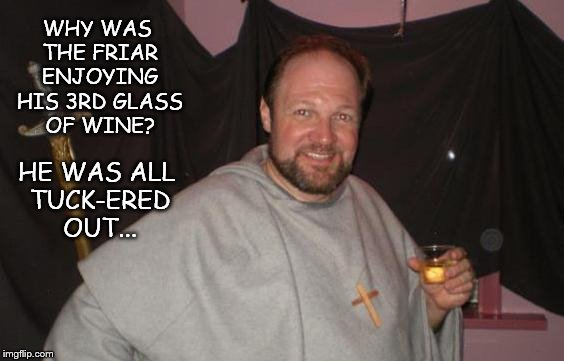 Friar's Follies | WHY WAS THE FRIAR ENJOYING HIS 3RD GLASS OF WINE? HE WAS ALL TUCK-ERED OUT... | image tagged in funny,wine,drinking wine | made w/ Imgflip meme maker
