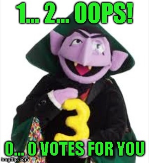 The Count | 1... 2... OOPS! 0... 0 VOTES FOR YOU | image tagged in the count | made w/ Imgflip meme maker