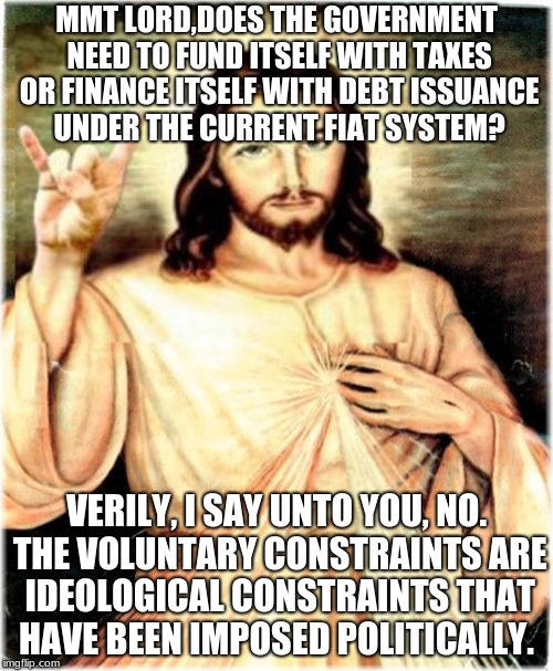Metal Jesus | MMT LORD,DOES THE GOVERNMENT NEED TO FUND ITSELF WITH TAXES OR FINANCE ITSELF WITH DEBT ISSUANCE UNDER THE CURRENT FIAT SYSTEM? VERILY, I SA | image tagged in memes,metal jesus | made w/ Imgflip meme maker