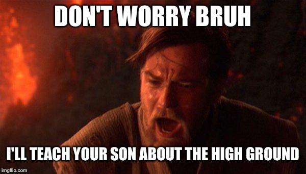 You Were The Chosen One (Star Wars) |  DON'T WORRY BRUH; I'LL TEACH YOUR SON ABOUT THE HIGH GROUND | image tagged in memes,you were the chosen one star wars | made w/ Imgflip meme maker