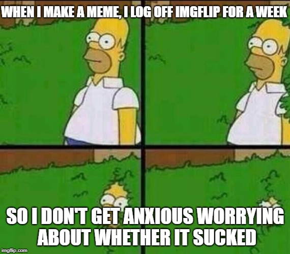 Imgflip is stressful... | WHEN I MAKE A MEME, I LOG OFF IMGFLIP FOR A WEEK SO I DON'T GET ANXIOUS WORRYING ABOUT WHETHER IT SUCKED | image tagged in homer simpson in bush - large,stress,worry,imgflip | made w/ Imgflip meme maker