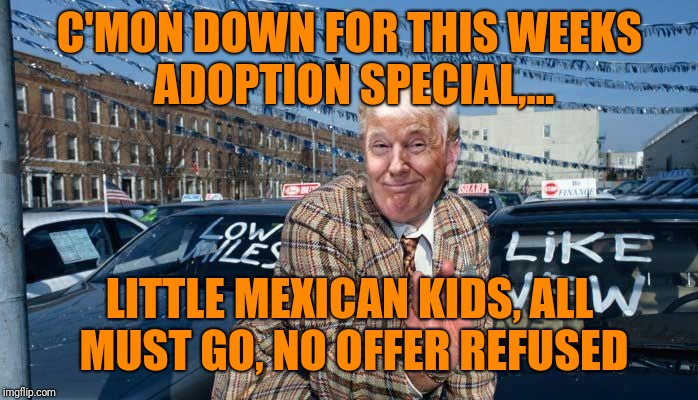C'MON DOWN FOR THIS WEEKS ADOPTION SPECIAL,... LITTLE MEXICAN KIDS, ALL MUST GO, NO OFFER REFUSED | made w/ Imgflip meme maker