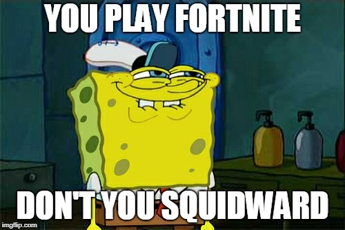 Dont You Squidward Meme | YOU PLAY FORTNITE DON'T YOU SQUIDWARD | image tagged in memes,dont you squidward | made w/ Imgflip meme maker