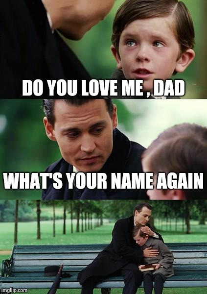 Finding Neverland Meme | DO YOU LOVE ME , DAD WHAT'S YOUR NAME AGAIN | image tagged in memes,finding neverland | made w/ Imgflip meme maker