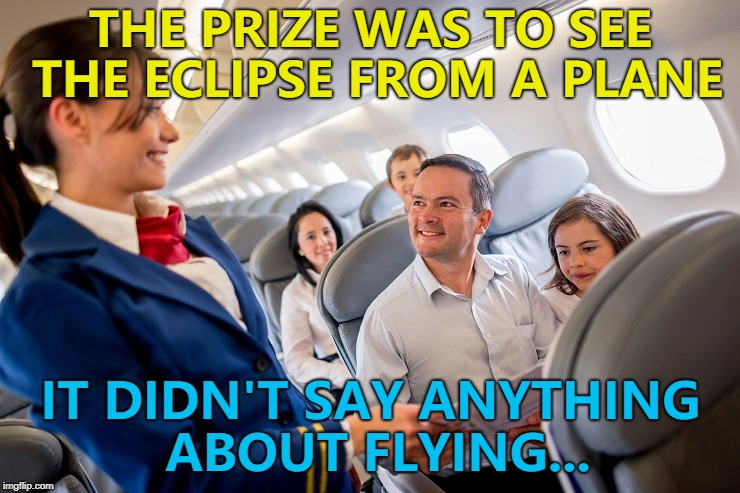 Always read the small print... :) | THE PRIZE WAS TO SEE THE ECLIPSE FROM A PLANE IT DIDN'T SAY ANYTHING ABOUT FLYING... | image tagged in stewardess with family on plane,memes,eclipse,small print,competition | made w/ Imgflip meme maker