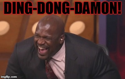 shaq laugh | DING-DONG-DAMON! | image tagged in shaq laugh | made w/ Imgflip meme maker