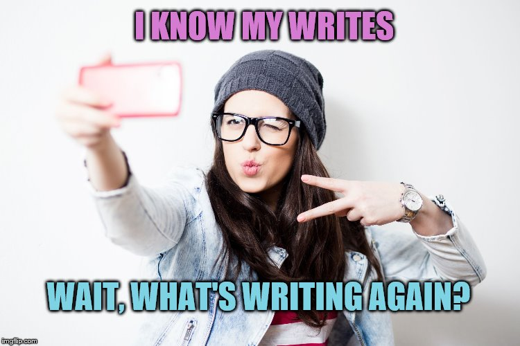 Millenial | I KNOW MY WRITES WAIT, WHAT'S WRITING AGAIN? | image tagged in millenial | made w/ Imgflip meme maker