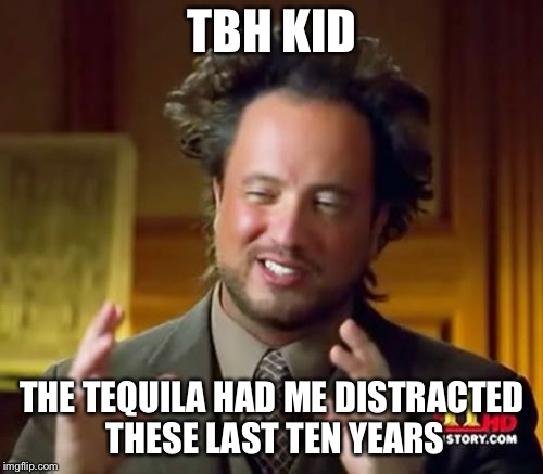 Ancient Aliens Meme | TBH KID THE TEQUILA HAD ME DISTRACTED THESE LAST TEN YEARS | image tagged in memes,ancient aliens | made w/ Imgflip meme maker