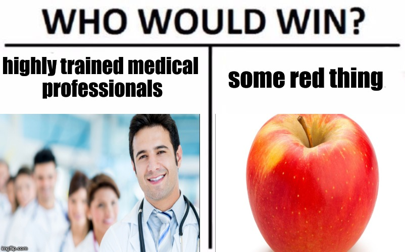 A red thing a day could possibly keep highly trained medical professionals away | highly trained medical professionals some red thing | image tagged in who would win,memes,funny | made w/ Imgflip meme maker