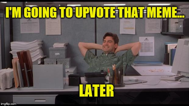Office Lazy | I'M GOING TO UPVOTE THAT MEME... LATER | image tagged in office lazy | made w/ Imgflip meme maker