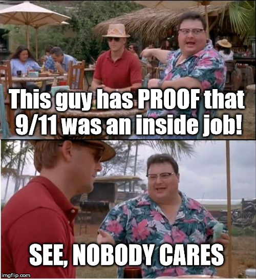 See Nobody Cares Meme | This guy has PROOF that 9/11 was an inside job! SEE, NOBODY CARES | image tagged in memes,see nobody cares | made w/ Imgflip meme maker