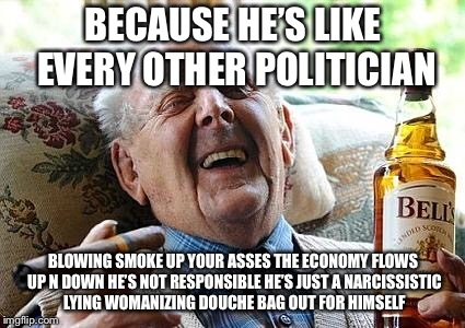 old man drinking and smoking | BECAUSE HE'S LIKE EVERY OTHER POLITICIAN BLOWING SMOKE UP YOUR ASSES THE ECONOMY FLOWS UP N DOWN HE'S NOT RESPONSIBLE HE'S JUST A NARCISSIST | image tagged in old man drinking and smoking | made w/ Imgflip meme maker