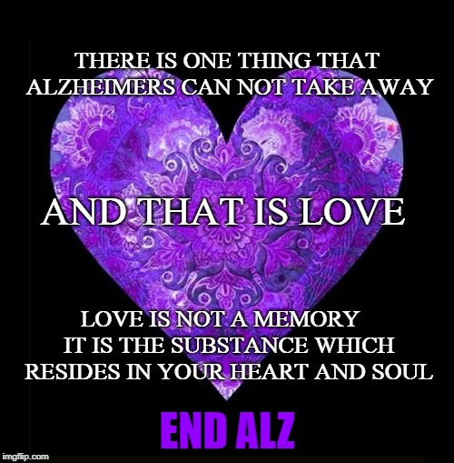 It can't take love. | END ALZ | image tagged in alzheimers,alzheimer's,memories,dementia,i love you,love | made w/ Imgflip meme maker