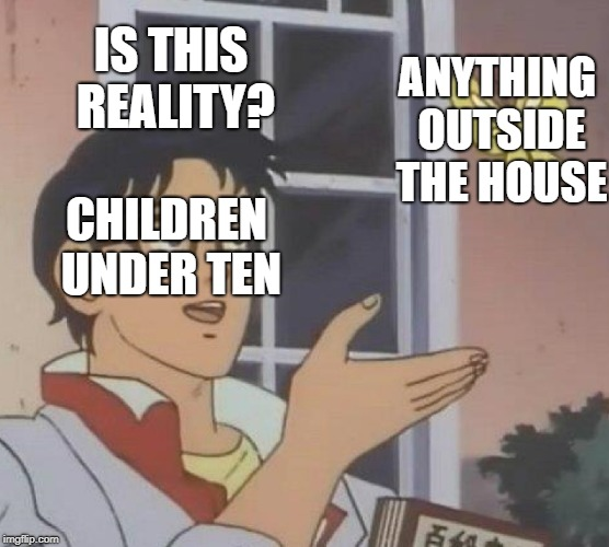 Is This A Pigeon Meme | IS THIS REALITY? CHILDREN UNDER TEN ANYTHING OUTSIDE THE HOUSE | image tagged in memes,is this a pigeon | made w/ Imgflip meme maker
