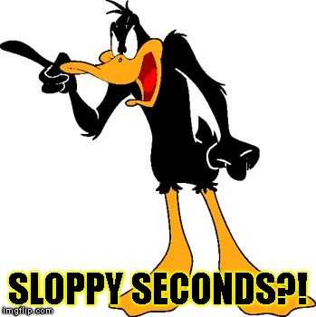 Daffy Duck 201 | SLOPPY SECONDS?! | image tagged in daffy duck 201 | made w/ Imgflip meme maker