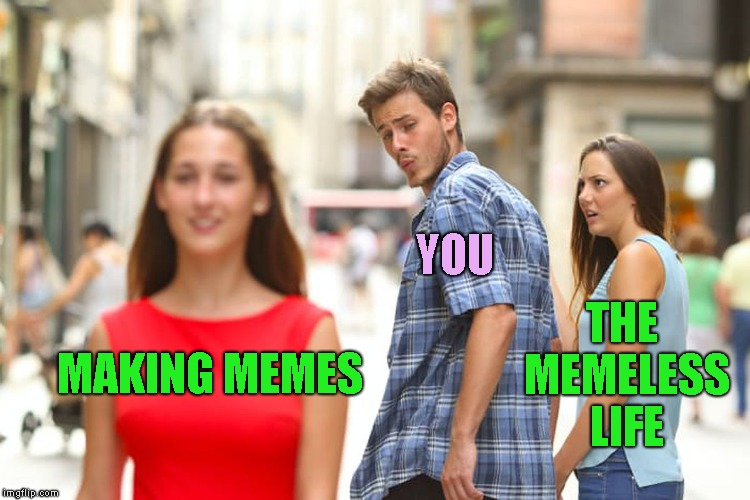 Distracted Boyfriend Meme | MAKING MEMES YOU THE MEMELESS LIFE | image tagged in memes,distracted boyfriend | made w/ Imgflip meme maker
