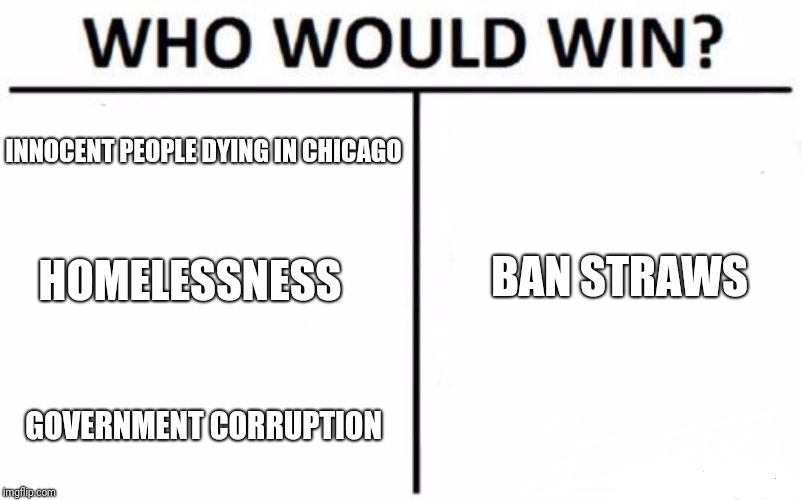 Who Would Win? Meme | INNOCENT PEOPLE DYING IN CHICAGO HOMELESSNESS GOVERNMENT CORRUPTION BAN STRAWS | image tagged in memes,who would win | made w/ Imgflip meme maker
