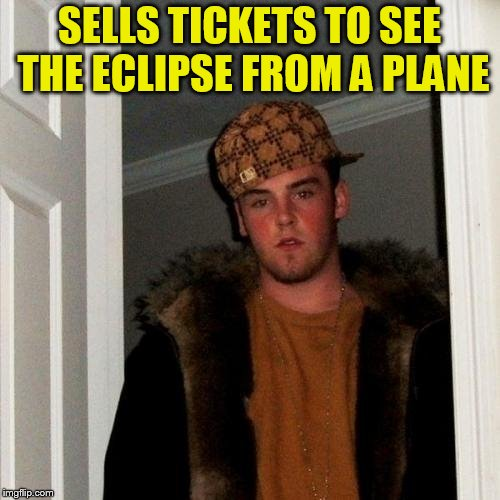 Scumbag Steve Meme | SELLS TICKETS TO SEE THE ECLIPSE FROM A PLANE | image tagged in memes,scumbag steve | made w/ Imgflip meme maker