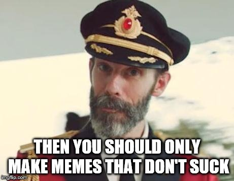 Captain Obvious | THEN YOU SHOULD ONLY MAKE MEMES THAT DON'T SUCK | image tagged in captain obvious | made w/ Imgflip meme maker