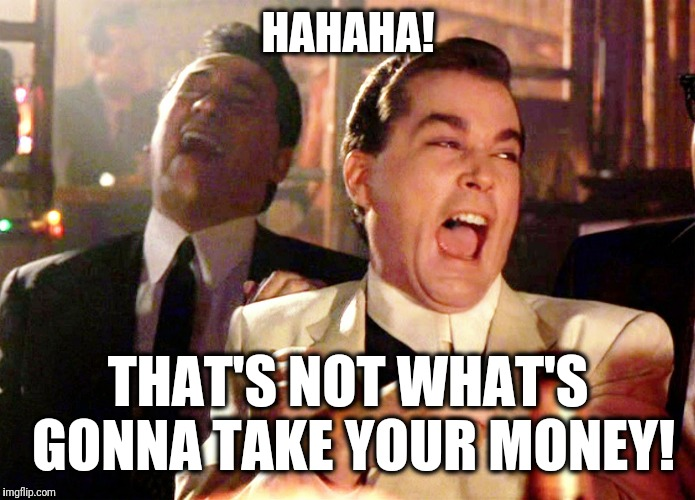 Good Fellas Hilarious Meme | HAHAHA! THAT'S NOT WHAT'S GONNA TAKE YOUR MONEY! | image tagged in memes,good fellas hilarious | made w/ Imgflip meme maker