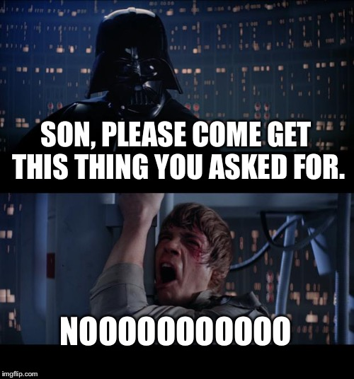I'm Trying To Give You What You Wanted! | SON, PLEASE COME GET THIS THING YOU ASKED FOR. NOOOOOOOOOOO | image tagged in memes,star wars no,parenting,dad joke,kids | made w/ Imgflip meme maker