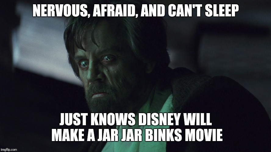 Imagine feeling that in the Force! | NERVOUS, AFRAID, AND CAN'T SLEEP JUST KNOWS DISNEY WILL MAKE A JAR JAR BINKS MOVIE | image tagged in memes,luke skywalker,disney,jar jar binks,movie | made w/ Imgflip meme maker