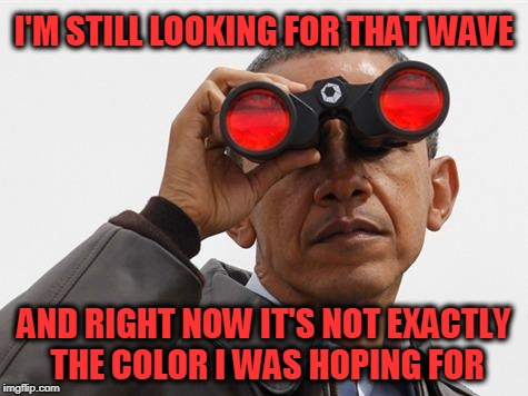 Obama Binoculars | I'M STILL LOOKING FOR THAT WAVE AND RIGHT NOW IT'S NOT EXACTLY THE COLOR I WAS HOPING FOR | image tagged in obama binoculars | made w/ Imgflip meme maker