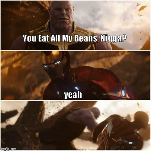 avengers infinity war | You Eat All My Beans, N**ga? yeah | image tagged in avengers infinity war,avengers,thanos,iron man,nigga,beans | made w/ Imgflip meme maker