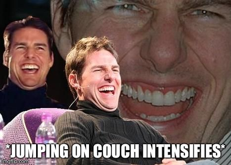 Tom Cruise laugh | *JUMPING ON COUCH INTENSIFIES* | image tagged in tom cruise laugh | made w/ Imgflip meme maker