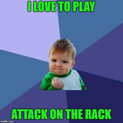 Success Kid Meme | I LOVE TO PLAY ATTACK ON THE RACK | image tagged in memes,success kid | made w/ Imgflip meme maker