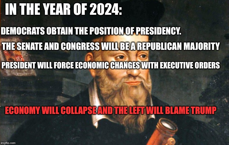 That's what happens when the bar is set too high | IN THE YEAR OF 2024: DEMOCRATS OBTAIN THE POSITION OF PRESIDENCY. THE SENATE AND CONGRESS WILL BE A REPUBLICAN MAJORITY PRESIDENT WILL FORCE | image tagged in nostradamus,political meme,politics,prediction | made w/ Imgflip meme maker