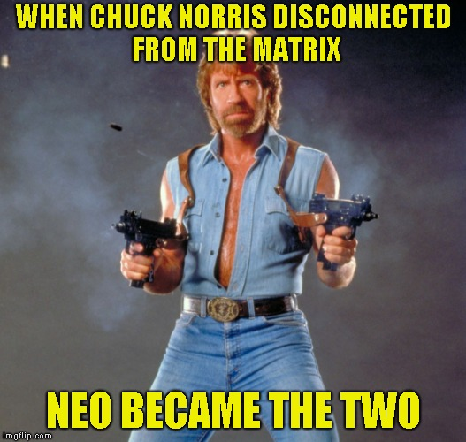 He is The One! Chuck Norris Week! A Sir_Unknown/PowerMetalHead event Aug. 6-13  | WHEN CHUCK NORRIS DISCONNECTED FROM THE MATRIX NEO BECAME THE TWO | image tagged in memes,the matrix,the one,powermetalhead,chuck norris week,neo | made w/ Imgflip meme maker