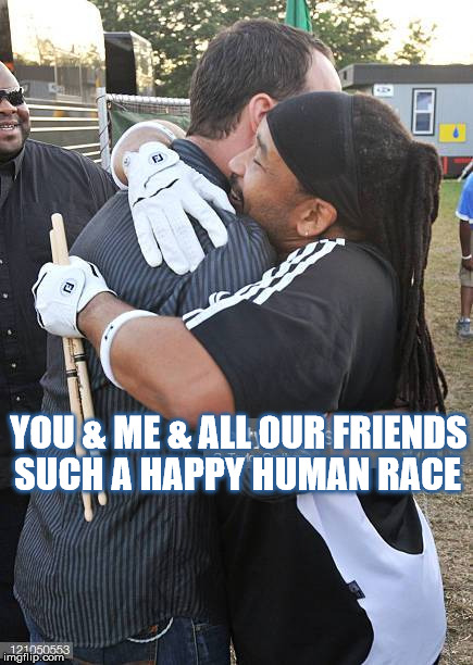DMB Tripping Billies | YOU & ME & ALL OUR FRIENDS SUCH A HAPPY HUMAN RACE | image tagged in dmb,dave matthews band,dave matthews,carter beauford,tripping billies | made w/ Imgflip meme maker
